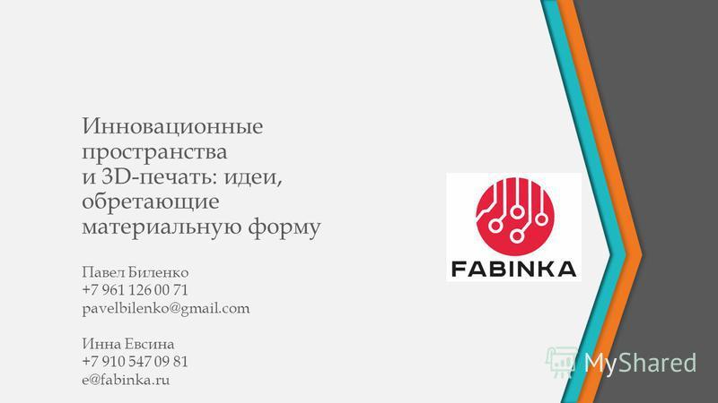 Инновационные пространства и 3D-печать: идеи, обретающие материальную форму Павел Биленко +7 961 126 00 71 pavelbilenko@gmail.com Инна Евсина +7 910 547 09 81 e@fabinka.ru
