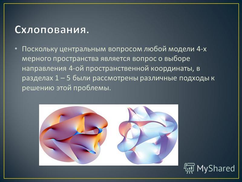 Поскольку центральным вопросом любой модели 4- х мерного пространства является вопрос о выборе направления 4- ой пространственной координаты, в разделах 1 – 5 были рассмотрены различные подходы к решению этой проблемы.