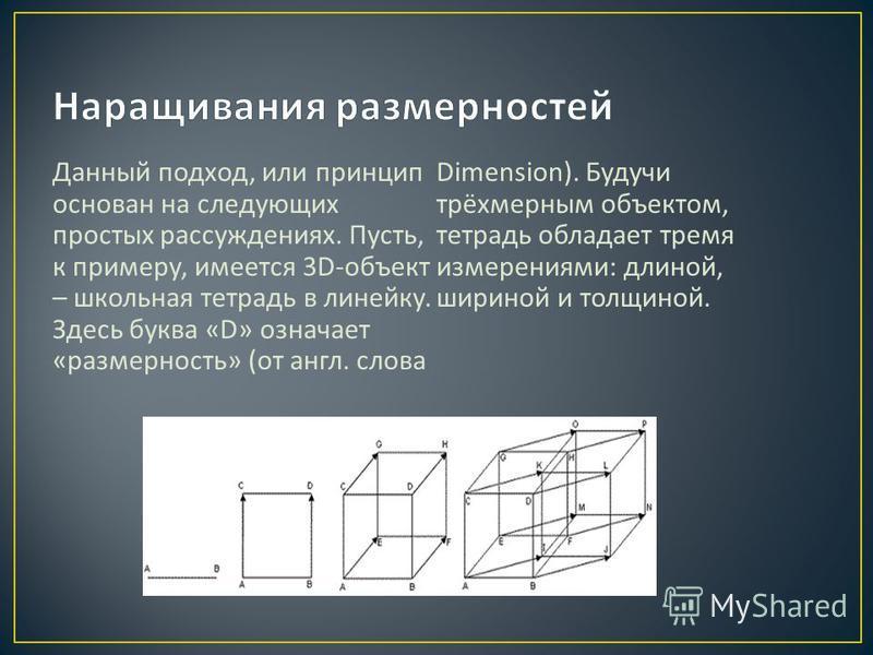 Данный подход, или принцип основан на следующих простых рассуждениях. Пусть, к примеру, имеется 3D- объект – школьная тетрадь в линейку. Здесь буква «D» означает « размерность » ( от англ. слова Dimension). Будучи трёхмерным объектом, тетрадь обладае
