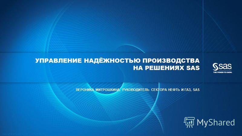 Copyright © 2013, SAS Institute Inc. All rights reserved. УПРАВЛЕНИЕ НАДЁЖНОСТЬЮ ПРОИЗВОДСТВА НА РЕШЕНИЯХ SAS ВЕРОНИКА МИТРОШКИНА, РУКОВОДИТЕЛЬ СЕКТОРА НЕФТЬ И ГАЗ, SAS