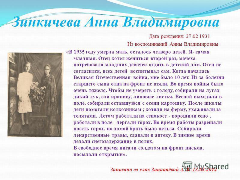 Зинкичева Анна Владимировна Дата рождения: 27.02 1931 Из воспоминаний Анны Владимировны: «В 1935 году умерла мать, осталось четверо детей. Я- самая младшая. Отец хотел жениться второй раз, мачеха потребовала младших девочек отдать в детский дом. Отец