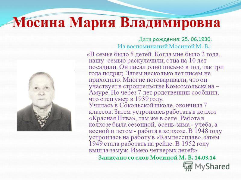 Мосина Мария Владимировна Дата рождения: 25. 06.1930. Из воспоминаний Мосиной М. В.: «В семье было 5 детей. Когда мне было 2 года, нашу семью раскулачили, отца на 10 лет посадили. Он писал одно письмо в год, так три года подряд. Затем несколько лет п