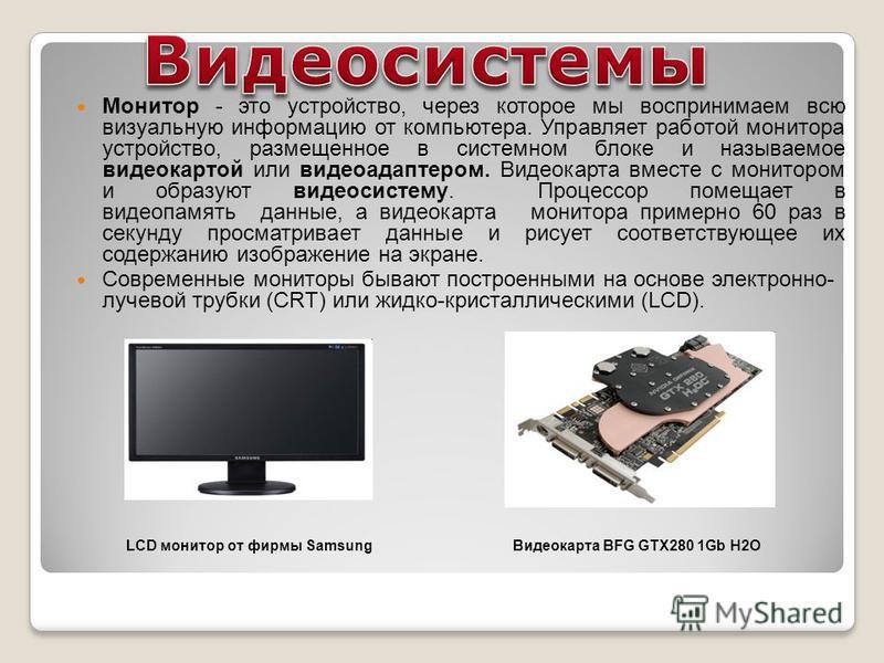 Монитор - это устройство, через которое мы воспринимаем всю визуальную информацию от компьютера. Управляет работой монитора устройство, размещенное в системном блоке и называемое видеокартой или видеоадаптером. Видеокарта вместе с монитором и образую