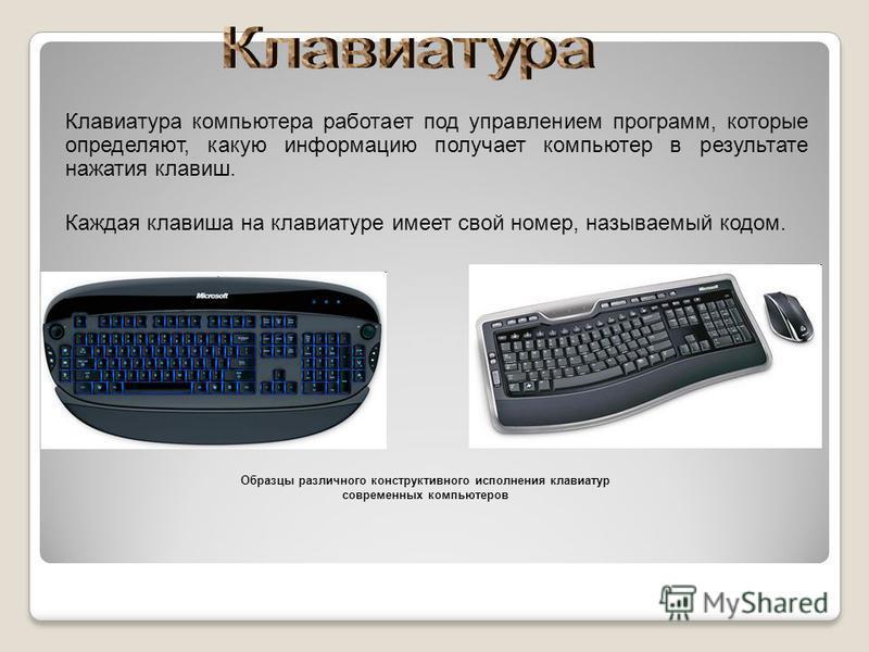 Клавиатура компьютера работает под управлением программ, которые определяют, какую информацию получает компьютер в результате нажатия клавиш. Каждая клавиша на клавиатуре имеет свой номер, называемый кодом. Образцы различного конструктивного исполнен