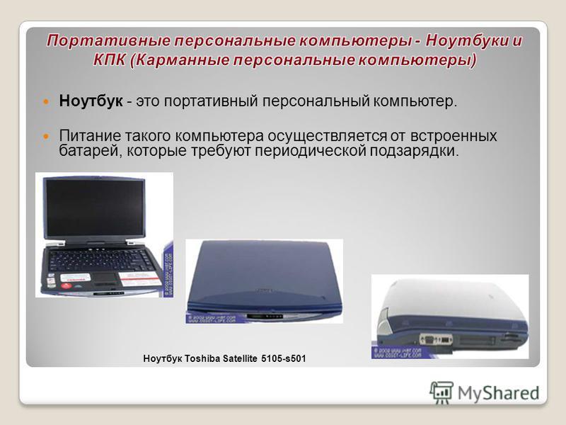 Ноутбук - это портативный персональный компьютер. Питание такого компьютера осуществляется от встроенных батарей, которые требуют периодической подзарядки. Ноутбук Toshiba Satellite 5105-s501