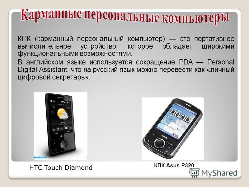 КПК (карманный персональный компьютер) это портативное вычислительное устройство, которое обладает широкими функциональными возможностями. В английском языке используется сокращение PDA Personal Digital Assistant, что на русский язык можно перевести