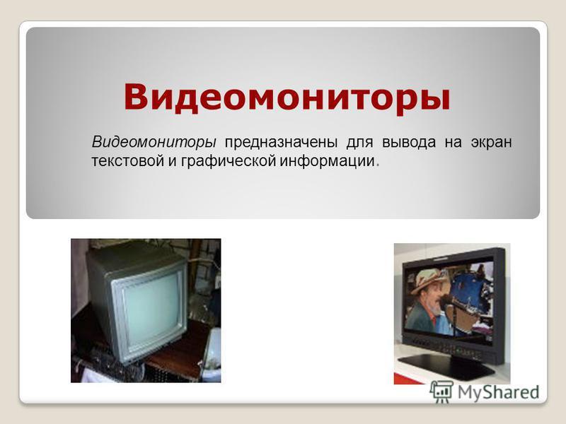 Видеомониторы Видеомониторы предназначены для вывода на экран текстовой и графической информации.