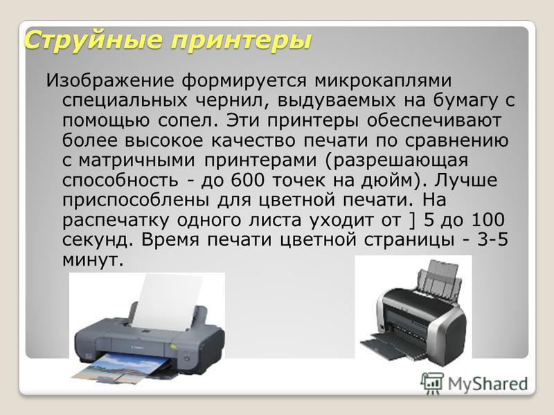 Струйные принтеры Изображение формируется микрокаплями специальных чернил, выдуваемых на бумагу с помощью сопел. Эти принтеры обеспечивают более высокое качество печати по сравнению с матричными принтерами (разрешающая способность - до 600 точек на д