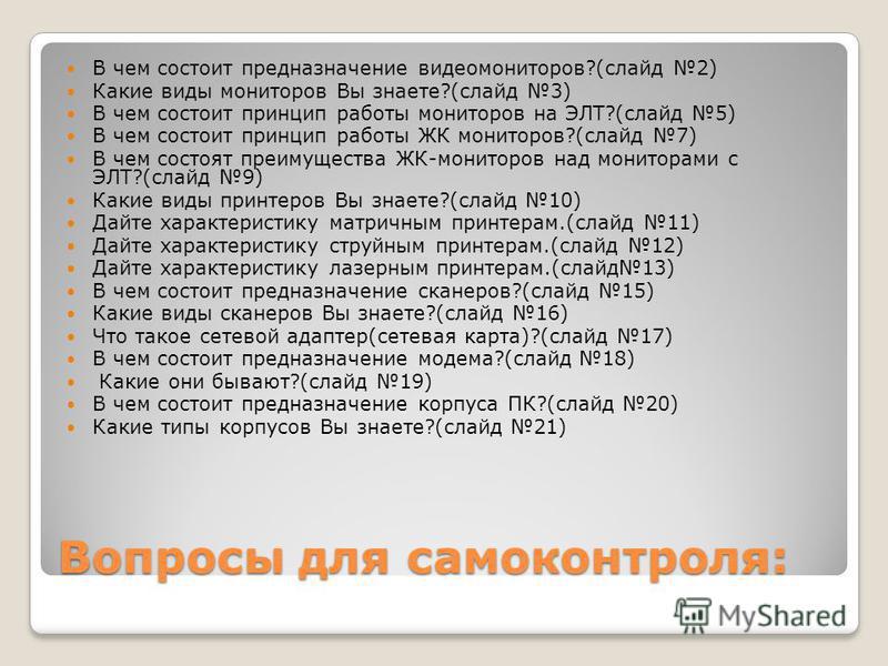 Вопросы для самоконтроля: В чем состоит предназначение видеомониторов?(слайд 2) Какие виды мониторов Вы знаете?(слайд 3) В чем состоит принцип работы мониторов на ЭЛТ?(слайд 5) В чем состоит принцип работы ЖК мониторов?(слайд 7) В чем состоят преимущ