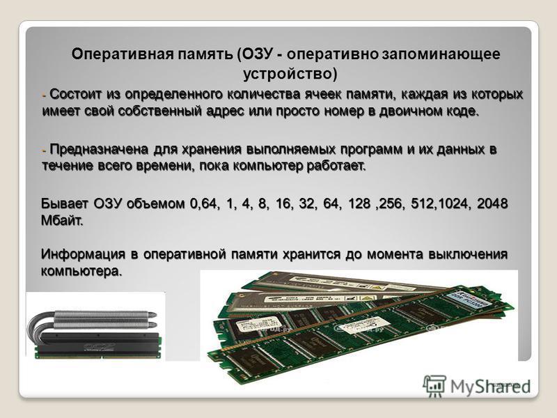 Оперативная память (ОЗУ - оперативно запоминающее устройство) - Состоит из определенного количества ячеек памяти, каждая из которых имеет свой собственный адрес или просто номер в двоичном коде. - Предназначена для хранения выполняемых программ и их