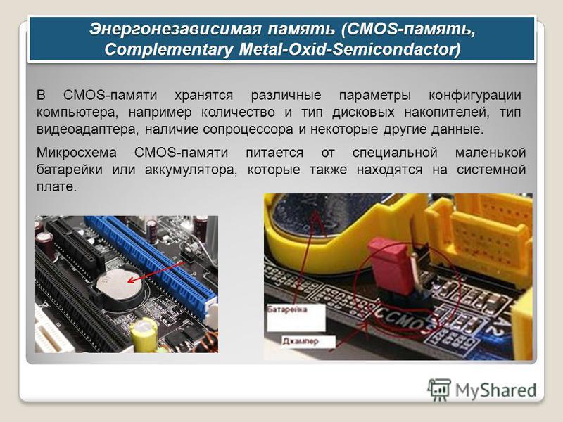 Энергонезависимая память (CMOS-память, Complementary Metal-Oxid-Semicondactor) В CMOS-памяти хранятся различные параметры конфигурации компьютера, например количество и тип дисковых накопителей, тип видеоадаптера, наличие сопроцессора и некоторые дру