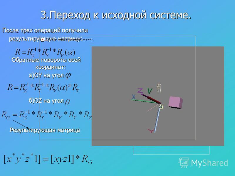 3. Переход к исходной системе. Обратные повороты осей координат: а)ОY на угол б)ОZ на угол Результирующая матрица После трех операций получили результирующую матрицу: результирующую матрицу:
