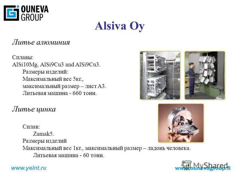 Alsiva Oy Литье алюминия Сплавы: AlSi10Mg, AlSi9Cu3 and AlSi9Cu3. Размеры изделий: Максимальный вес 5 кг., максимальный размер – лист A3. Литьевая машина - 660 тонн. Литье цинка Сплав: Zamak5. Размеры изделий Максимальный вес 1 кг., максимальный разм