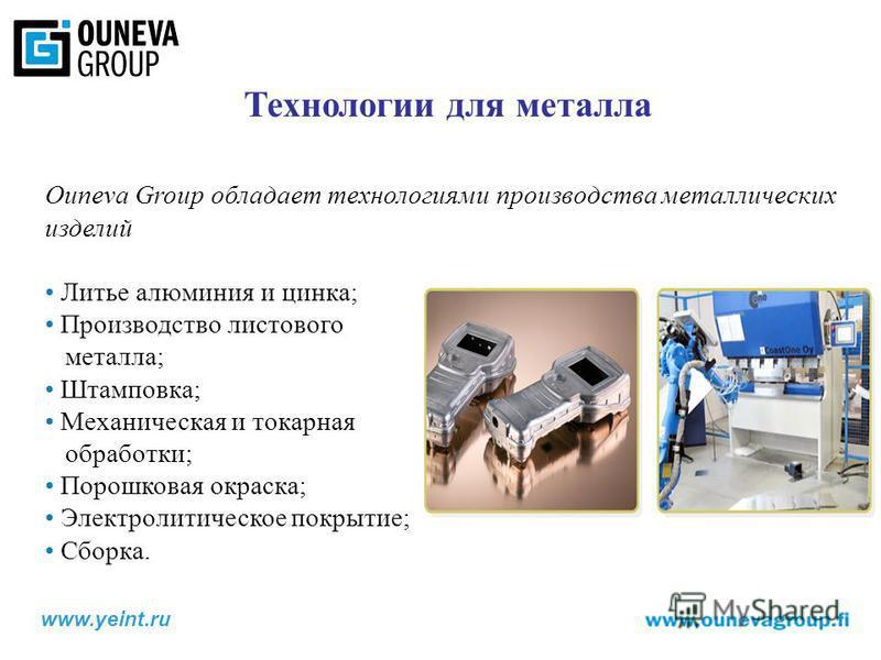 Технологии для металла Ouneva Group обладает технологиями производства металлических изделий Литье алюминия и цинка; Производство листового металла; Штамповка; Механическая и токарная обработки; Порошковая окраска; Электролитическое покрытие; Сборка.