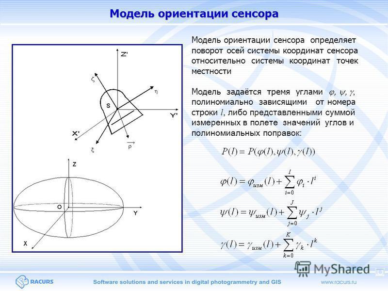 Модель ориентации сенсора Модель задаётся тремя углами,,, полиномиально зависящими от номера строки l, либо представленными суммой измеренных в полете значений углов и полиномиальных поправок: Модель ориентации сенсора определяет поворот осей системы
