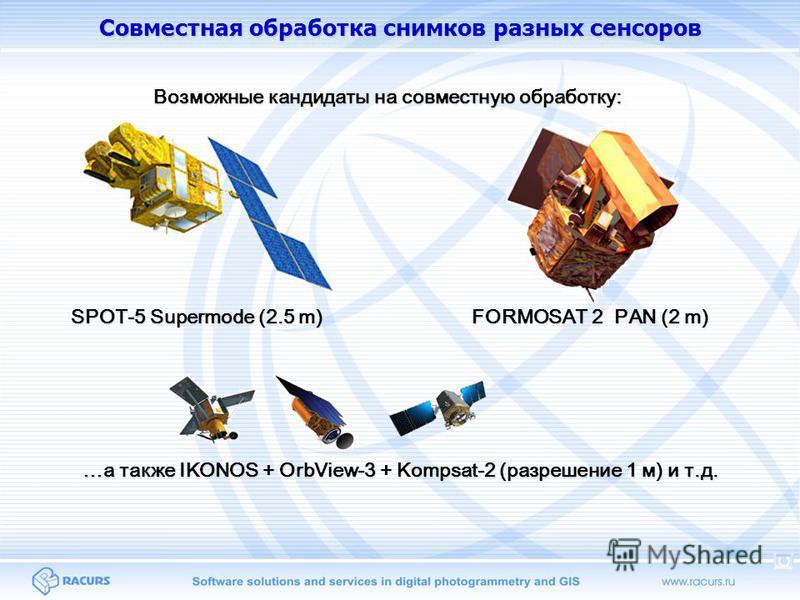 Совместная обработка снимков разных сенсоров Возможные кандидаты на совместную обработку: SPOT-5 Supermode (2.5 m) FORMOSAT 2 PAN (2 m) …а также IKONOS + OrbView-3 + Kompsat-2 (разрешение 1 м) и т.д.