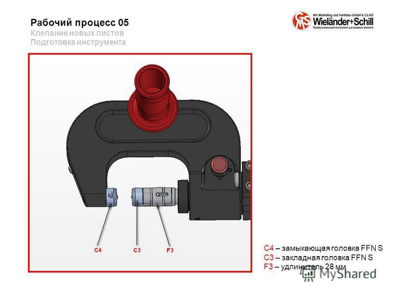 Рабочий процесс 05 Клепание новых листов Подготовка инструмента C4 – замыкающая головка FFN S C3 – закладная головка FFN S F3 – удлинитель 28 мм