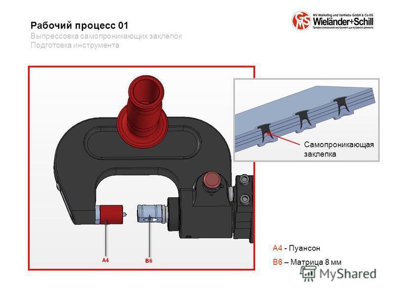 A4 - Пуансон B6 – Матрица 8 мм Рабочий процесс 01 Выпрессовка само проникающих заклепок Подготовка инструмента Самопроникающая заклепка
