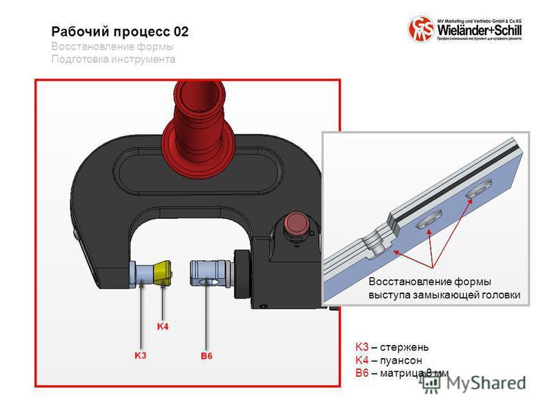 Рабочий процесс 02 Восстановление формы Подготовка инструмента K3 – стержень K4 – пуансон B6 – матрица 8 мм Восстановление формы выступа замыкающей головки