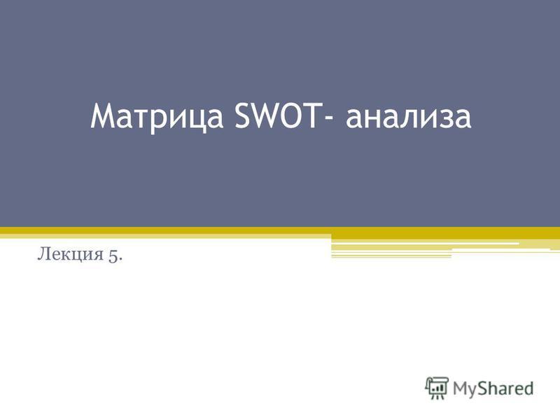 Матрица SWOT- анализа Лекция 5.