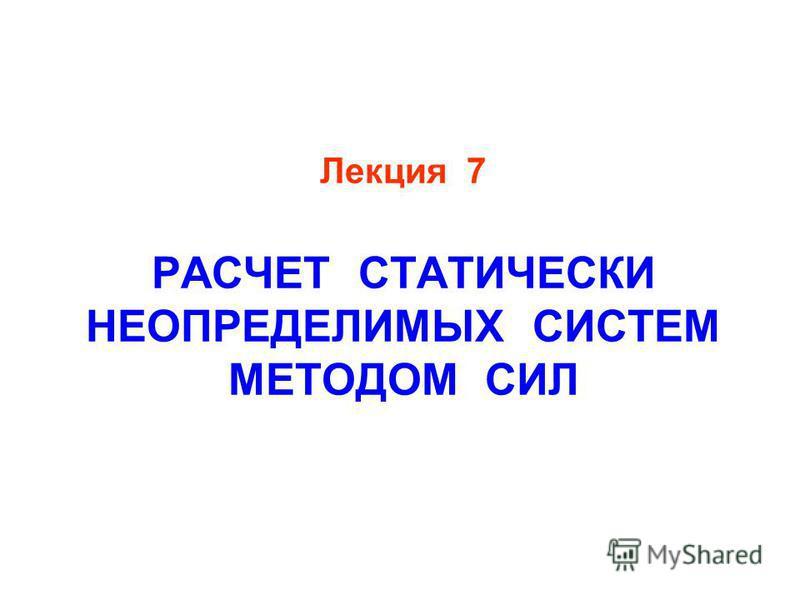 Лекция 7 РАСЧЕТ СТАТИЧЕСКИ НЕОПРЕДЕЛИМЫХ СИСТЕМ МЕТОДОМ СИЛ