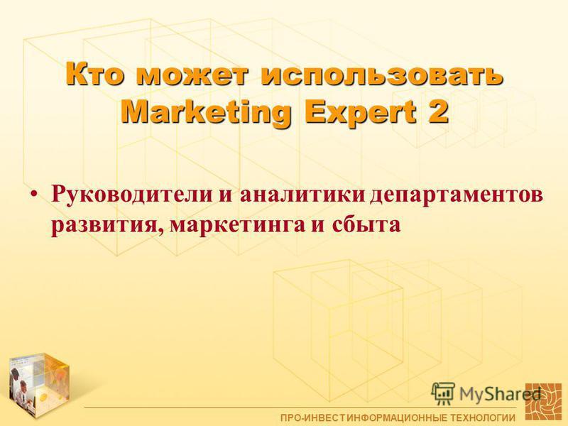 Кто может использовать Marketing Expert 2 Руководители и аналитики департаментов развития, маркетинга и сбыта ПРО-ИНВЕСТ ИНФОРМАЦИОННЫЕ ТЕХНОЛОГИИ