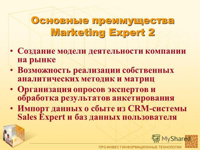 Основные преимущества Marketing Expert 2 Создание модели деятельности компании на рынке Возможность реализации собственных аналитических методик и матриц Организация опросов экспертов и обработка результатов анкетирования Импорт данных о сбыте из CRM