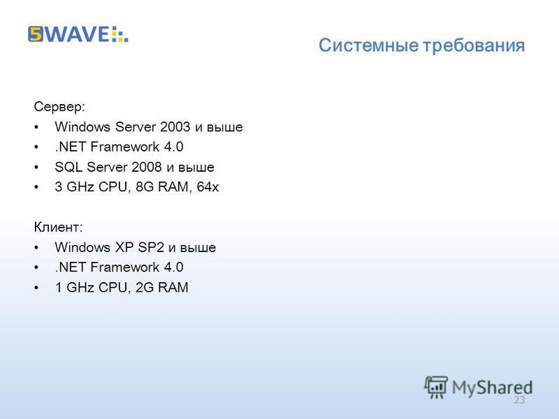 Системные требования Сервер: Windows Server 2003 и выше.NET Framework 4.0 SQL Server 2008 и выше 3 GHz CPU, 8G RAM, 64x Клиент: Windows XP SP2 и выше.NET Framework 4.0 1 GHz CPU, 2G RAM 23