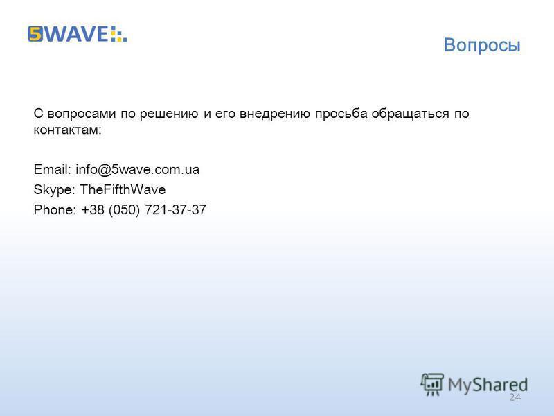Вопросы 24 C вопросами по решению и его внедрению просьба обращаться по контактам: Email: info@5wave.com.ua Skype: TheFifthWave Phone: +38 (050) 721-37-37