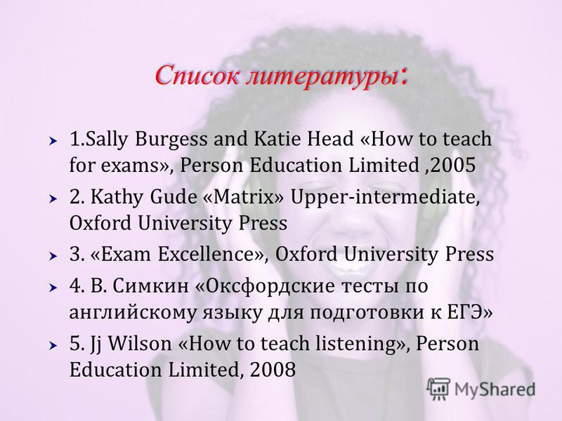 Список литературы : 1. Sally Burgess and Katie Head «How to teach for exams», Person Education Limited,2005 2. Kathy Gude «Matrix» Upper-intermediate, Oxford University Press 3. «Exam Excellence», Oxford University Press 4. В. Симкин «Оксфордские тес