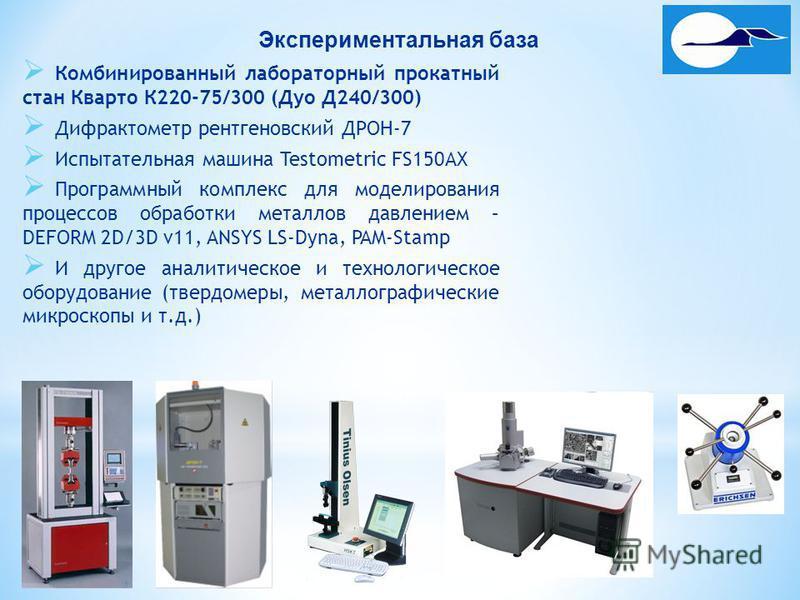 Экспериментальная база Комбинированный лабораторный прокатный стан Кварто К220-75/300 (Дуо Д240/300) Дифрактометр рентгеновский ДРОН-7 Испытательная машина Testometric FS150AX Программный комплекс для моделирования процессов обработки металлов давлен