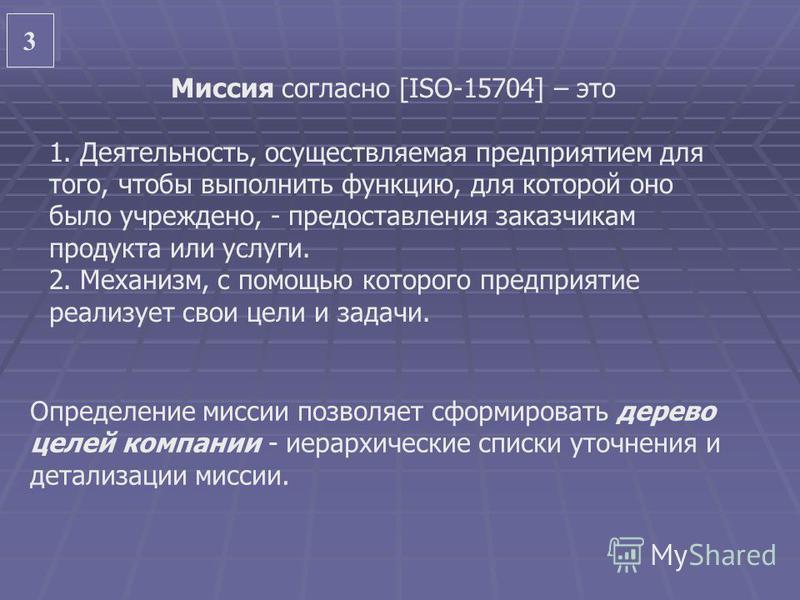 3 3 Миссия согласно [ISO-15704] – это 1. Деятельность, осуществляемая предприятием для того, чтобы выполнить функцию, для которой оно было учреждено, - предоставления заказчикам продукта или услуги. 2. Механизм, с помощью которого предприятие реализу