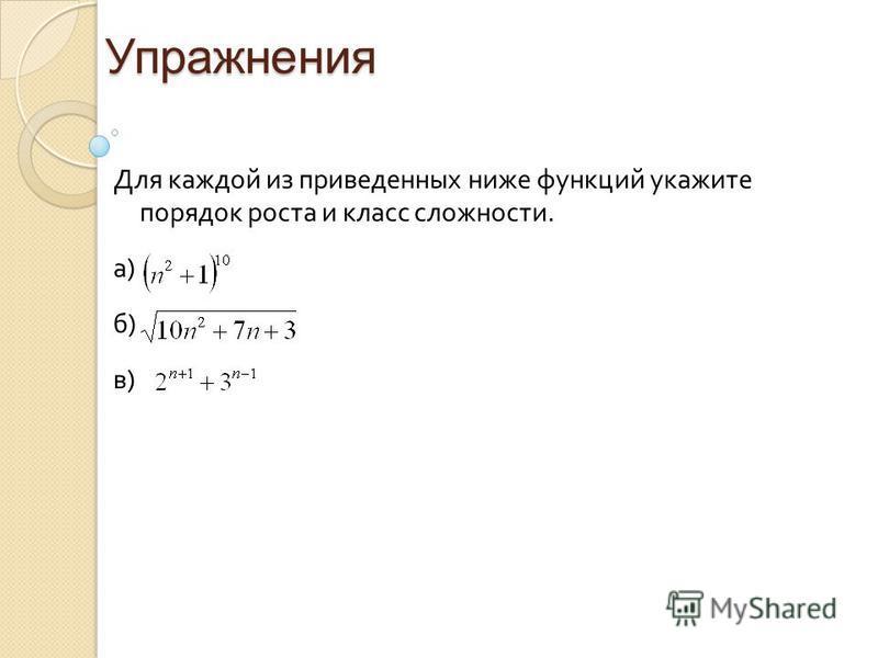 Упражнения Для каждой из приведенных ниже функций укажите порядок роста и класс сложности. а) б) в)
