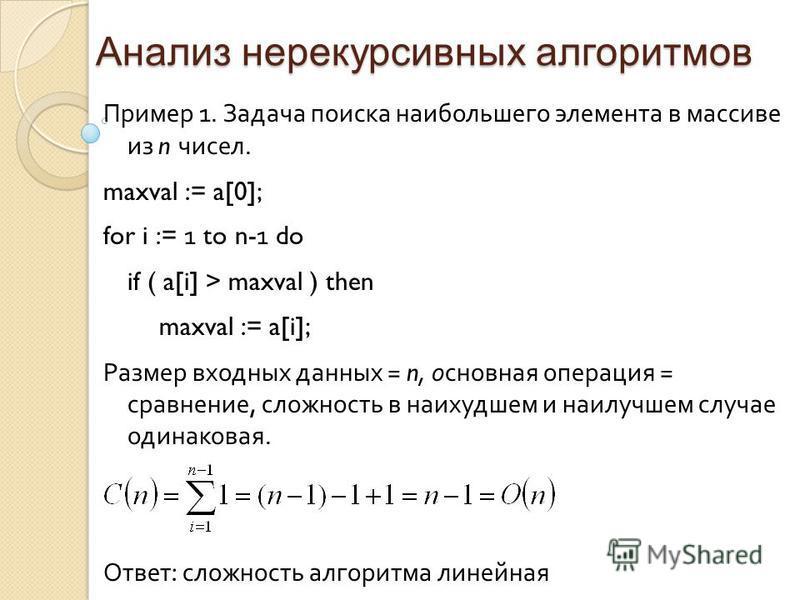 Анализ нерекурсивных алгоритмов Пример 1. Задача поиска наибольшего элемента в массиве из n чисел. maxval := a[0]; for i := 1 to n- 1 do if ( a[i] > maxval ) then maxval := a[i]; Размер входных данных = n, основная операция = сравнение, сложность в н