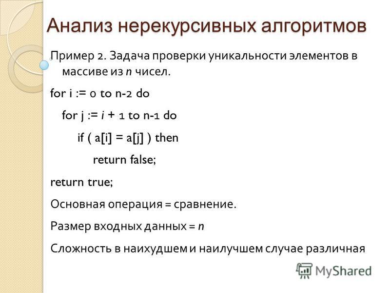 Анализ нерекурсивных алгоритмов Пример 2. Задача проверки уникальности элементов в массиве из n чисел. for i := 0 to n- 2 do for j := i + 1 to n- 1 do if ( a[i] = a[j] ) then return false; return true; Основная операция = сравнение. Размер входных да
