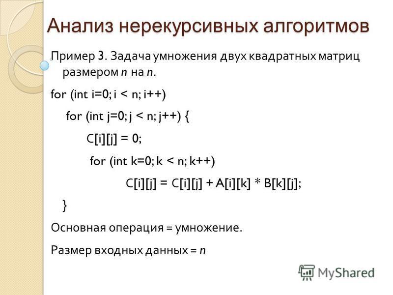 Анализ нерекурсивных алгоритмов Пример 3. Задача умножения двух квадратных матриц размером n на n. for (int i=0; i < n; i++) for (int j=0; j < n; j++) { С [i][j] = 0; for (int k=0; k < n; k++) С [i][j] = С [i][j] + A[i][k] * B[k][j]; } Основная опера