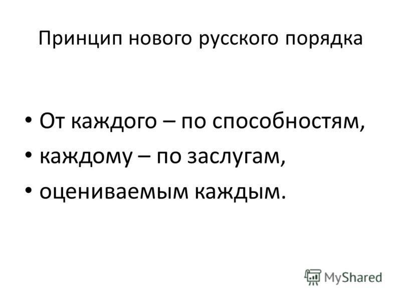 Принцип нового русского порядка От каждого – по способностям, каждому – по заслугам, оцениваемым каждым.