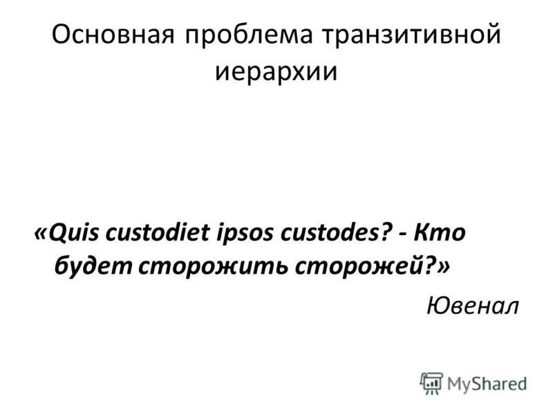 Основная проблема транзитивной иерархии «Quis custodiet ipsos custodes? - Кто будет сторожить сторожей?» Ювенал