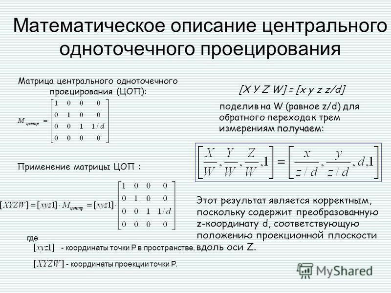 Матрица центрального одноточечного проецирования (ЦОП): : Применение матрицы ЦОП : где - координаты проекции точки P. [X Y Z W] = [x y z z/d] Математическое описание центрального одноточечного проецирования получаем: поделив на W (равное z/d) для обр
