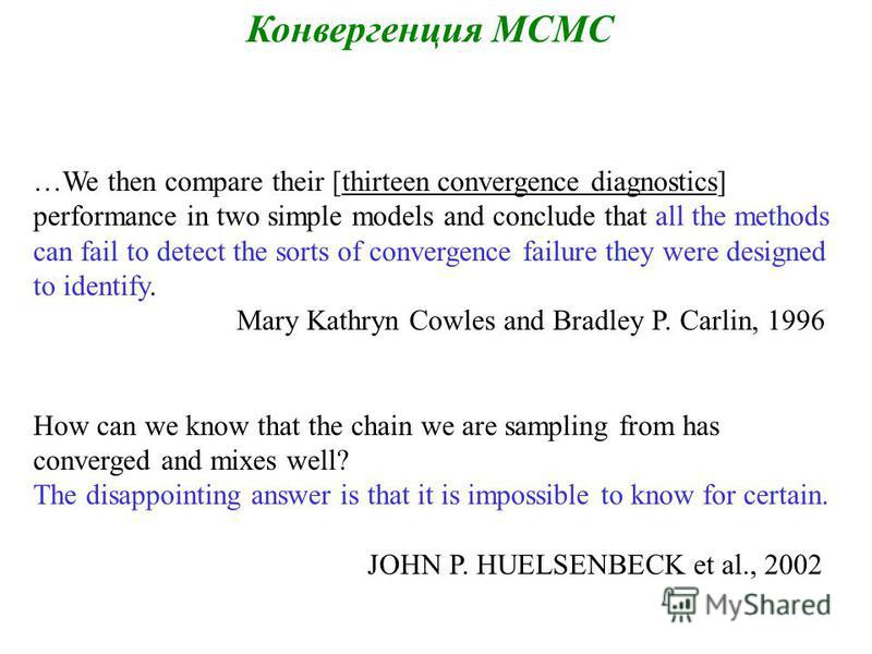 …We then compare their [thirteen convergence diagnostics] performance in two simple models and conclude that all the methods can fail to detect the sorts of convergence failure they were designed to identify. Mary Kathryn Cowles and Bradley P. Carlin