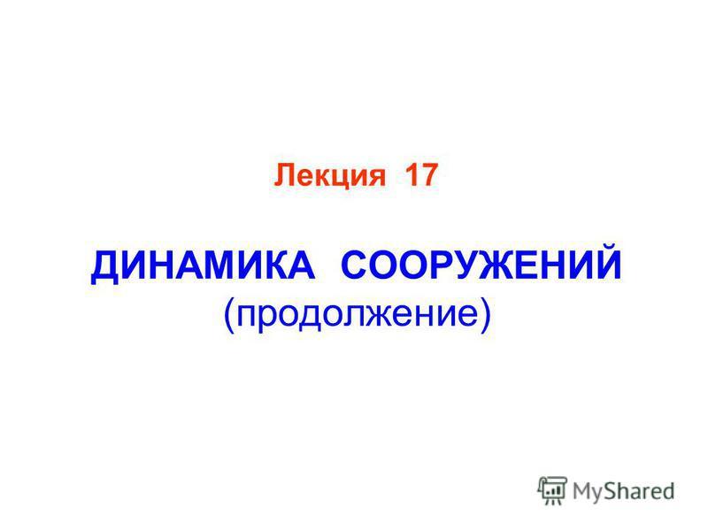 Лекция 17 ДИНАМИКА СООРУЖЕНИЙ (продолжение)