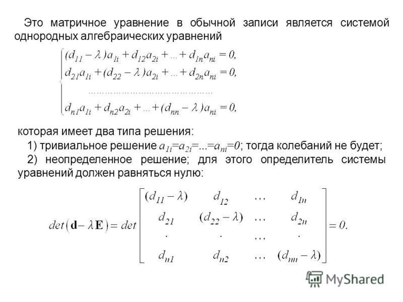 Это матричное уравнение в обычной записи является системой однородных алгебраических уравнений которая имеет два типа решения: 1) тривиальное решение a 1i =a 2i =...=a ni =0 ; тогда колебаний не будет; 2) неопределенное решение; для этого определител