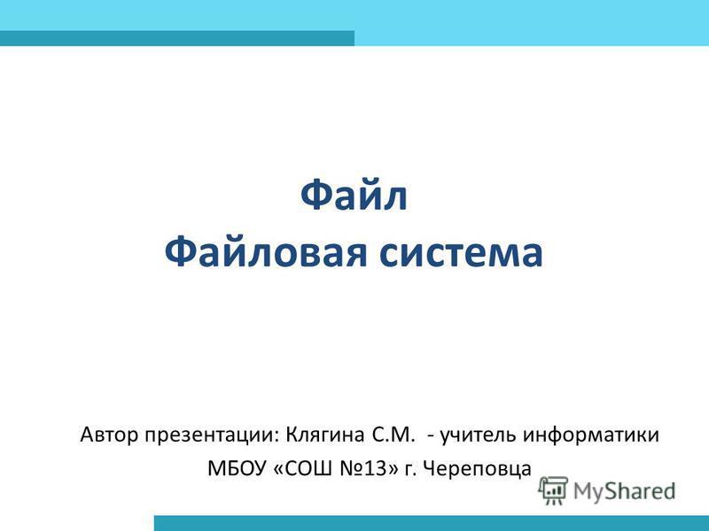 Файл Файловая система Автор презентации: Клягина С.М. - учитель информатики МБОУ «СОШ 13» г. Череповца