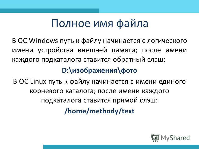 Полное имя файла В ОС Windows путь к файлу начинается с логического имени устройства внешней памяти; после имени каждого подкаталога ставится обратный слэш: D:\изображения\фото В ОС Linux путь к файлу начинается с имени единого корневого каталога; по