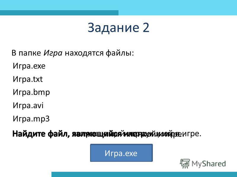 Задание 2 В папке Игра находятся файлы: Игра.exe Игра.txt Игра.bmp Игра.avi Игра.mp3 Найдите файл, являющийся клипом к игре. Игра.avi Найдите файл, являющийся инструкцией к игре. Игра.txt Найдите файл, являющийся иконкой к игре. Игра.bmp Найдите файл