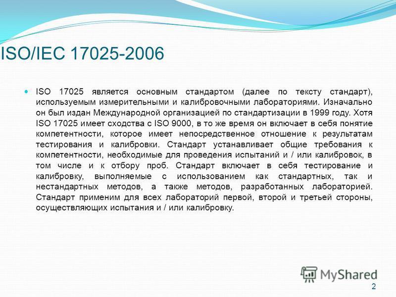 ISO/IEC 17025-2006 ISO 17025 является основным стандартом (далее по тексту стандарт), используемым измерительными и калибровочными лабораториями. Изначально он был издан Международной организацией по стандартизации в 1999 году. Хотя ISO 17025 имеет с