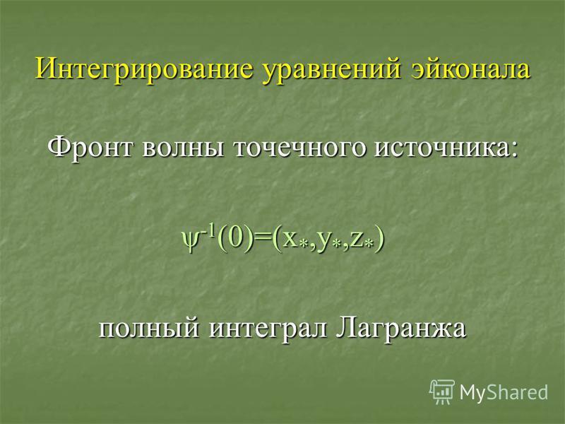 Интегрирование уравнений эйконала Фронт волны точечного источника: ψ -1 (0)=(x *,y *,z * ) полный интеграл Лагранжа