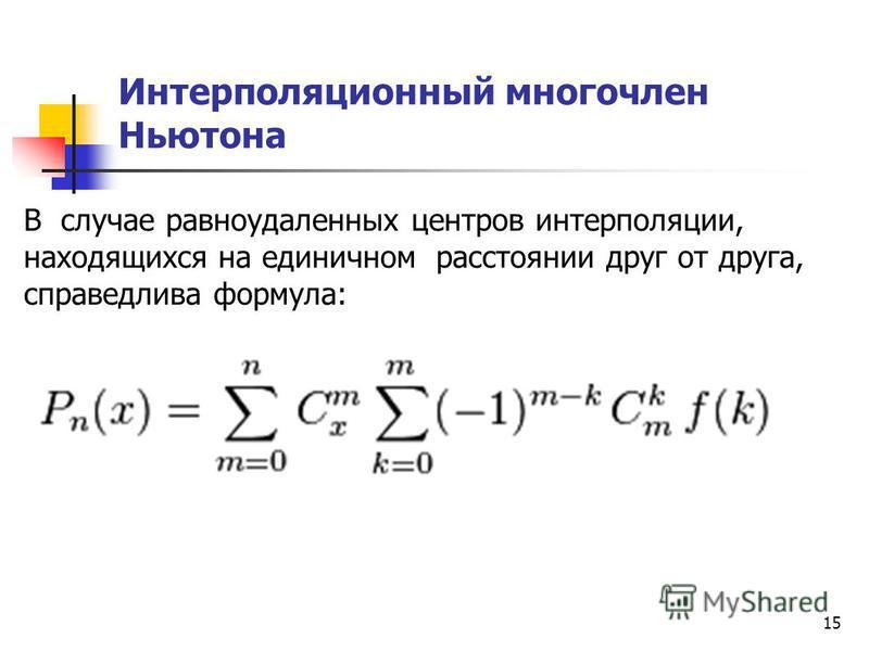 15 Интерполяционный многочлен Ньютона В случае равноудаленных центров интерполяции, находящихся на единичном расстоянии друг от друга, справедлива формула: