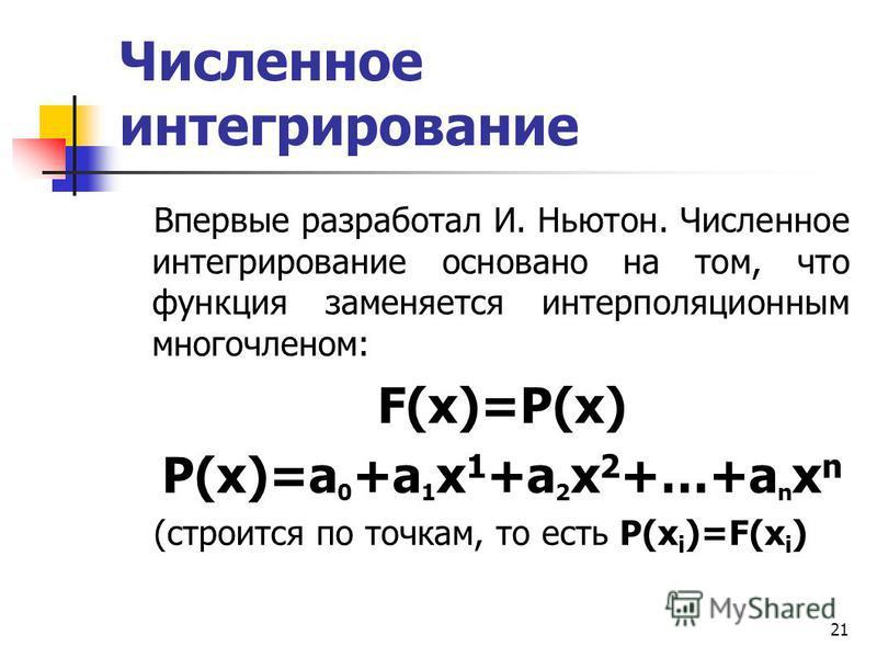 21 Численное интегрирование Впервые разработал И. Ньютон. Численное интегрирование основано на том, что функция заменяется интерполяционным многочленом: F(x)=Р(х) Р(х)=a 0 +a 1 x 1 +a 2 x 2 +…+a n x n (строится по точкам, то есть P(x i )=F(x i )