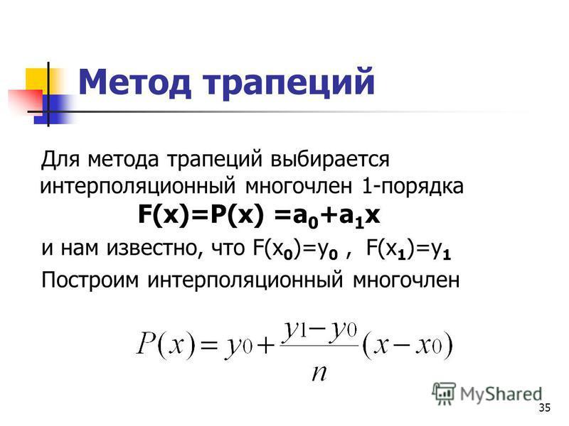 35 Метод трапеций Для метода трапеций выбирается интерполяционный многочлен 1-порядка F(x)=P(x) =a 0 +а 1 х и нам известно, что F(x 0 )=y 0, F(x 1 )=y 1 Построим интерполяционный многочлен